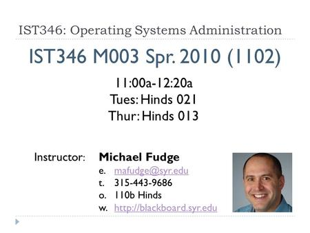 IST346: Operating Systems Administration IST346 M003 Spr. 2010 (1102) Instructor : Michael Fudge t. 315-443-9686 o.110b.