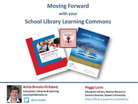 Moving Forward with your School Library Learning Commons Anita Brooks Kirkland Consultant, Libraries & Learning Peggy Lunn.