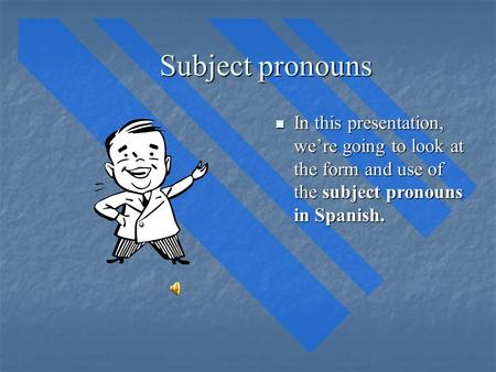 Subject pronouns In this presentation, we're going to look at the form and use of the subject pronouns in Spanish. In this presentation, we're going to.