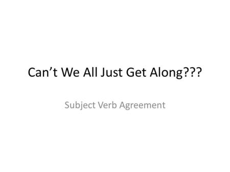 Can't We All Just Get Along??? Subject Verb Agreement.