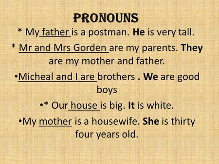 Pronouns * My father is a postman. He is very tall. * Mr and Mrs Gorden are my parents. They are my mother and father. Micheal and I are brothers. We.