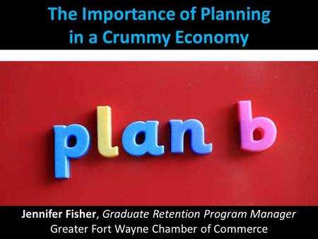 The Importance of Planning in a Crummy Economy Jennifer Fisher, Graduate Retention Program Manager Greater Fort Wayne Chamber of Commerce.