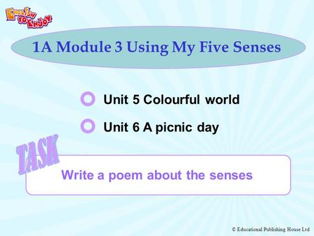 © Educational Publishing House Ltd 1A Module 3 Using My Five Senses Unit 5 Colourful world Write a poem about the senses Unit 6 A picnic day.
