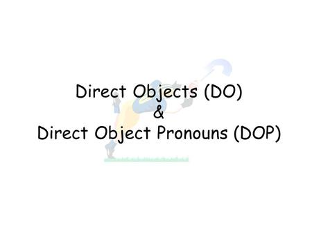 Direct Objects (DO) & Direct Object Pronouns (DOP)