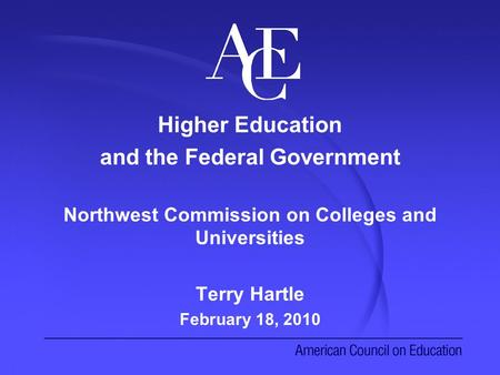 Higher Education and the Federal Government Northwest Commission on Colleges and Universities Terry Hartle February 18, 2010.