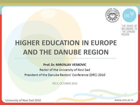 HIGHER EDUCATION IN EUROPE AND THE DANUBE REGION Prof. Dr. MIROSLAV VESKOVIC Rector of the University of Novi Sad President of the Danube Rectors' Conference.