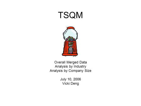 TSQM Overall Merged Data Analysis by Industry Analysis by Company Size July 10, 2006 Vicki Deng.