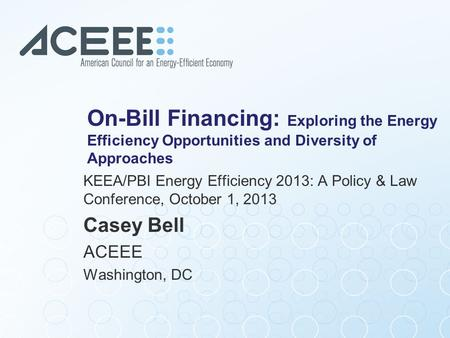 On-Bill Financing: Exploring the Energy Efficiency Opportunities and Diversity of Approaches KEEA/PBI Energy Efficiency 2013: A Policy & Law Conference,