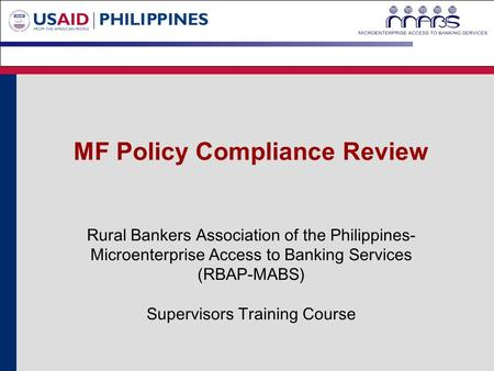 MF Policy Compliance Review Rural Bankers Association of the Philippines- Microenterprise Access to Banking Services (RBAP-MABS) Supervisors Training Course.