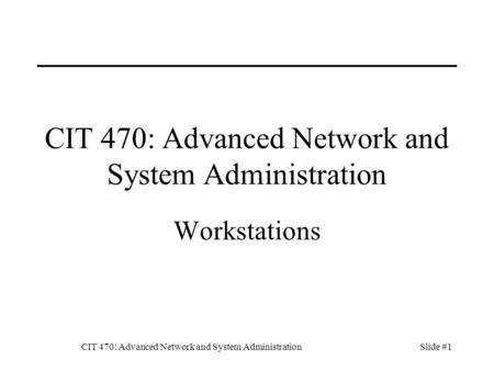 CIT 470: Advanced Network and System AdministrationSlide #1 CIT 470: Advanced Network and System Administration Workstations.