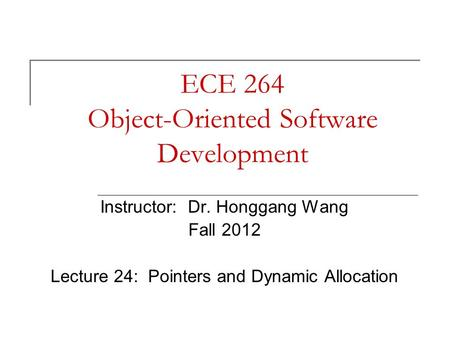 ECE 264 Object-Oriented Software Development Instructor: Dr. Honggang Wang Fall 2012 Lecture 24: Pointers and Dynamic Allocation.