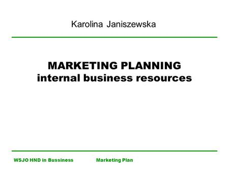 WSJO HND in BussinessMarketing Plan MARKETING PLANNING internal business resources Karolina Janiszewska.