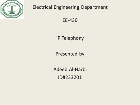 Electrical Engineering Department EE-430 IP Telephony Presented by Adeeb Al-Harbi ID#233201.