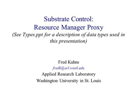 Substrate Control: Resource Manager Proxy (See Types.ppt for a description of data types used in this presentation) Fred Kuhns Applied.