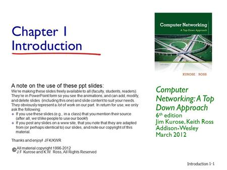 Introduction 1-1 Chapter 1 Introduction Computer Networking: A Top Down Approach 6 th edition Jim Kurose, Keith Ross Addison-Wesley March 2012 A note on.