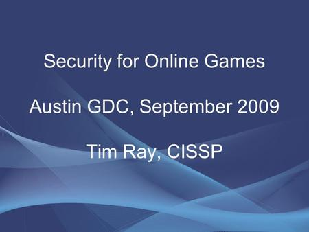 Security for Online Games Austin GDC, September 2009 Tim Ray, CISSP.