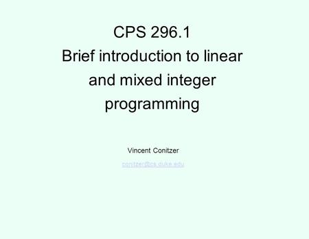 CPS 296.1 Brief introduction to linear and mixed integer programming Vincent Conitzer