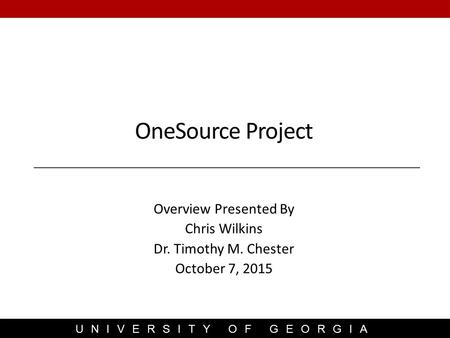 UNIVERSITY OF GEORGIA Overview Presented By Chris Wilkins Dr. Timothy M. Chester October 7, 2015 OneSource Project.