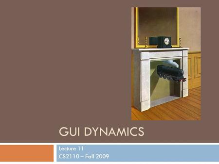 GUI DYNAMICS Lecture 11 CS2110 – Fall 2009. GUI Statics and GUI Dynamics  Statics: what's drawn on the screen  Components buttons, labels, lists, sliders,