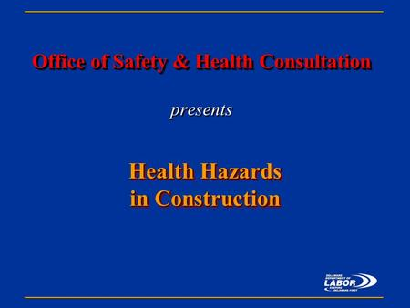 Office of Safety & Health Consultation Office of Safety & Health Consultation presents Health Hazards in Construction Health Hazards in Construction.