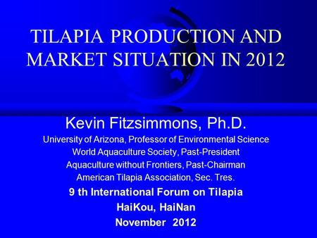 TILAPIA PRODUCTION AND MARKET SITUATION IN 2012 Kevin Fitzsimmons, Ph.D. University of Arizona, Professor of Environmental Science World Aquaculture Society,