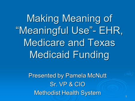 "Making Meaning of ""Meaningful Use""- EHR, Medicare and Texas Medicaid Funding Presented by Pamela McNutt Sr. VP & CIO Methodist Health System 1."