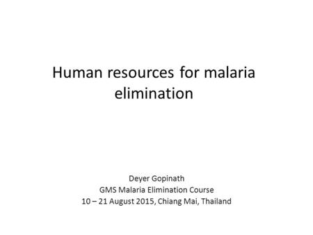 Human resources for malaria elimination Deyer Gopinath GMS Malaria Elimination Course 10 – 21 August 2015, Chiang Mai, Thailand.