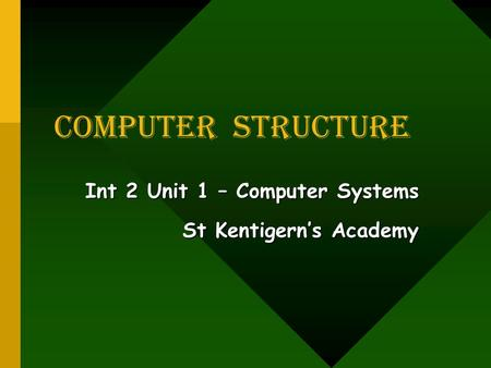 COMPUTER Structure Int 2 Unit 1 – Computer Systems St Kentigern's Academy.