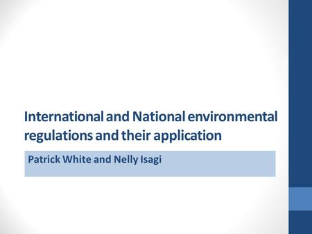 International and National environmental regulations and their application Patrick White and Nelly Isagi.