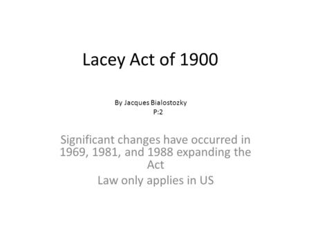 Lacey Act of 1900 Significant changes have occurred in 1969, 1981, and 1988 expanding the Act Law only applies in US By Jacques Bialostozky P:2.