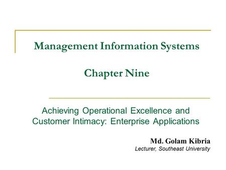 Management Information Systems Chapter Nine Achieving Operational Excellence and Customer Intimacy: Enterprise Applications Md. Golam Kibria Lecturer,