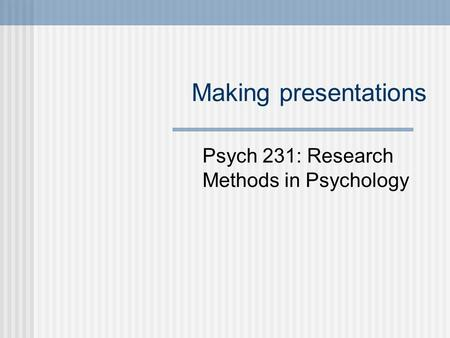 Making presentations Psych 231: Research Methods in Psychology.