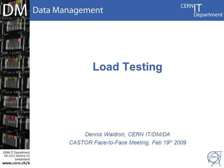 CERN IT Department CH-1211 Genève 23 Switzerland www.cern.ch/i t Load Testing Dennis Waldron, CERN IT/DM/DA CASTOR Face-to-Face Meeting, Feb 19 th 2009.