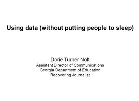 Using data (without putting people to sleep) Dorie Turner Nolt Assistant Director of Communications Georgia Department of Education Recovering Journalist.