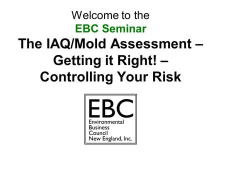 Welcome to the EBC Seminar The IAQ/Mold Assessment – Getting it Right! – Controlling Your Risk.