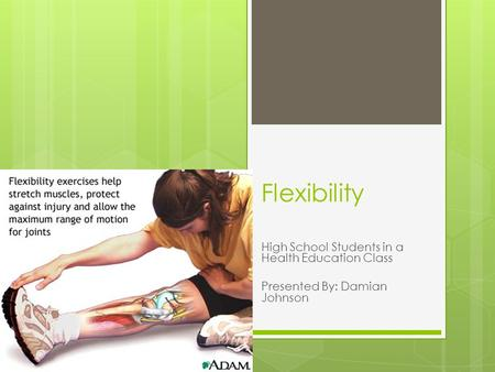 Flexibility High School Students in a Health Education Class Presented By: Damian Johnson.