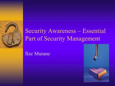 Security Awareness – Essential Part of Security Management Ilze Murane.