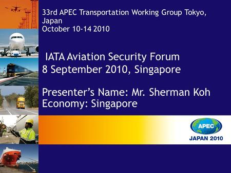 IATA Aviation Security Forum 8 September 2010, Singapore Presenter's Name: Mr. Sherman Koh Economy: Singapore 33rd APEC Transportation Working Group Tokyo,