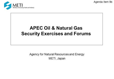 APEC Oil & Natural Gas Security Exercises and Forums Agency for Natural Resources and Energy METI, Japan Agenda Item 9b.