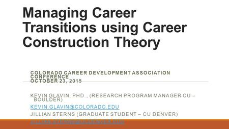 Managing Career Transitions using Career Construction Theory COLORADO CAREER DEVELOPMENT ASSOCIATION CONFERENCE OCTOBER 23, 2015 KEVIN GLAVIN, PHD., (RESEARCH.