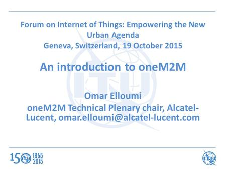 Forum on Internet of Things: Empowering the New Urban Agenda Geneva, Switzerland, 19 October 2015 An introduction to oneM2M Omar Elloumi oneM2M Technical.