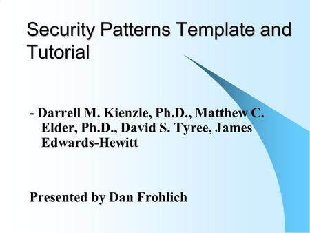 Security Patterns Template and Tutorial - Darrell M. Kienzle, Ph.D., Matthew C. Elder, Ph.D., David S. Tyree, James Edwards-Hewitt Presented by Dan Frohlich.