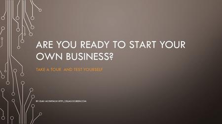 ARE YOU READY TO START YOUR OWN BUSINESS? TAKE A TOUR AND TEST YOURSELF BY: ELAH MOSHTAGH