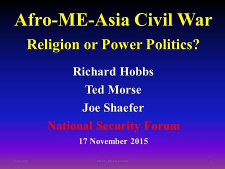Afro-ME-Asia Civil War Religion or Power Politics? Richard Hobbs Ted Morse Joe Shaefer National Security Forum 17 November 2015 17 Nov 2015NSF Afro-ME-Asia.