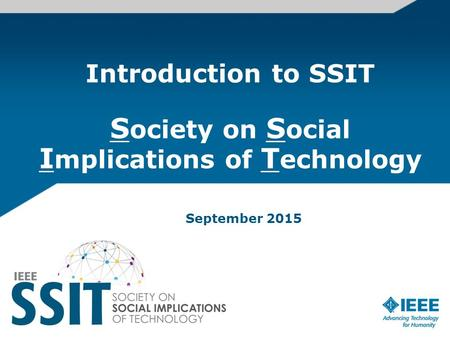 Introduction to SSIT S ociety on S ocial I mplications of T echnology September 2015.
