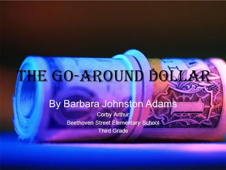 The Go-Around Dollar By Barbara Johnston Adams Corby Arthur Beethoven Street Elementary School Third Grade.