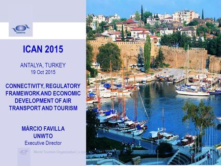 ICAN 2015 ANTALYA, TURKEY 19 Oct 2015 CONNECTIVITY, REGULATORY FRAMEWORK AND ECONOMIC DEVELOPMENT OF AIR TRANSPORT AND TOURISM MÁRCIO FAVILLA UNWTO Executive.
