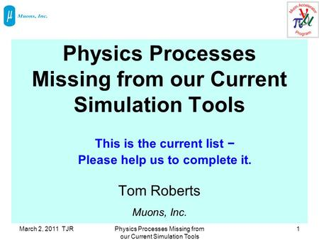 March 2, 2011 TJRPhysics Processes Missing from our Current Simulation Tools 1 Tom Roberts Muons, Inc. This is the current list − Please help us to complete.