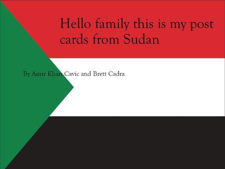 Hello family this is my post cards from Sudan By Amir Khan Cavic and Brett Cadra.