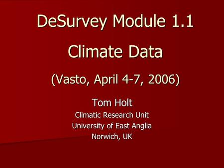 DeSurvey Module 1.1 Climate Data (Vasto, April 4-7, 2006) Tom Holt Climatic Research Unit University of East Anglia Norwich, UK.